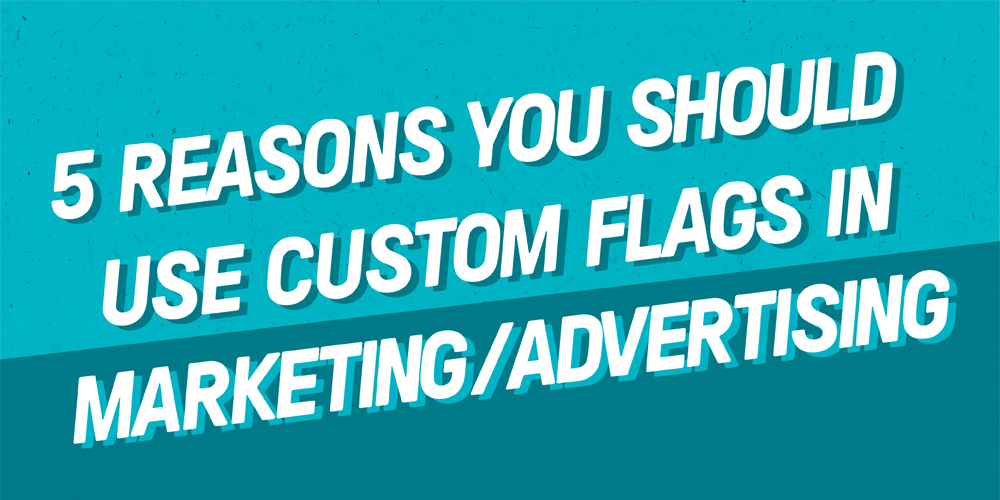 5 reasons you should use custom marketing flags in advertising