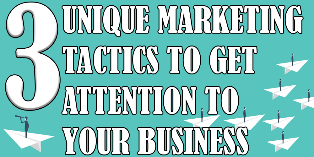 Three Unique Marketing Tactics to Get Attention to Your Business